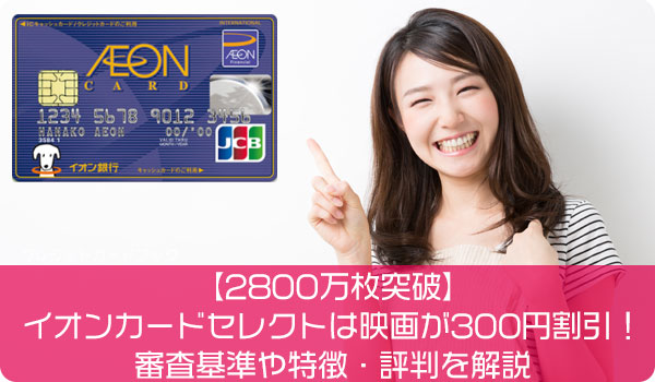 【2800万枚突破】イオンカードセレクトは映画が300円割引!審査基準や特徴・評判を解説