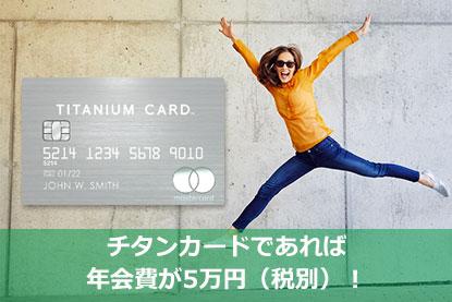 チタンカードであれば年会費が5万円(税別)!