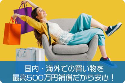国内・海外での買い物を最高500万円補償だから安心!