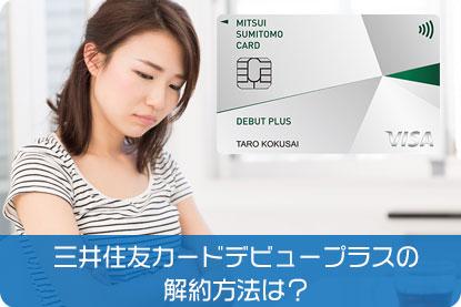 三井住友カードデビュープラスの解約方法は?