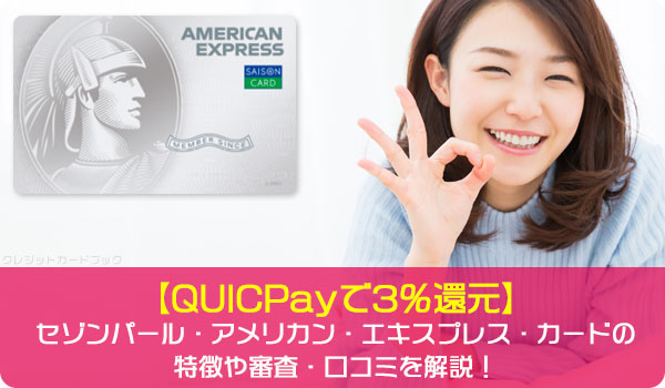 【QUICPayで3%還元】セゾンパール・アメリカン・エキスプレス・カードの特徴や審査・口コミを解説!