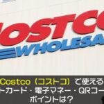 Costco(コストコ)で使えるクレジットカード・電子マネー・QRコード決済やポイントは?