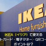 IKEA(イケア)で使えるクレジットカード・電子マネー・QRコード決済やポイントは?
